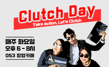 Clutch Day Take action, Let's Clutch 매주 화요일 오후 6~8시 053 창업카페